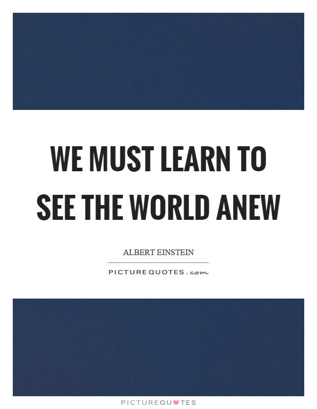 We must learn to see the world anew Picture Quote #1