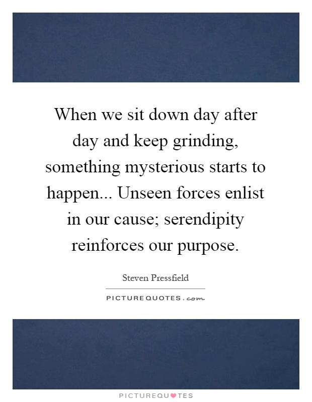 When we sit down day after day and keep grinding, something mysterious starts to happen... Unseen forces enlist in our cause; serendipity reinforces our purpose Picture Quote #1