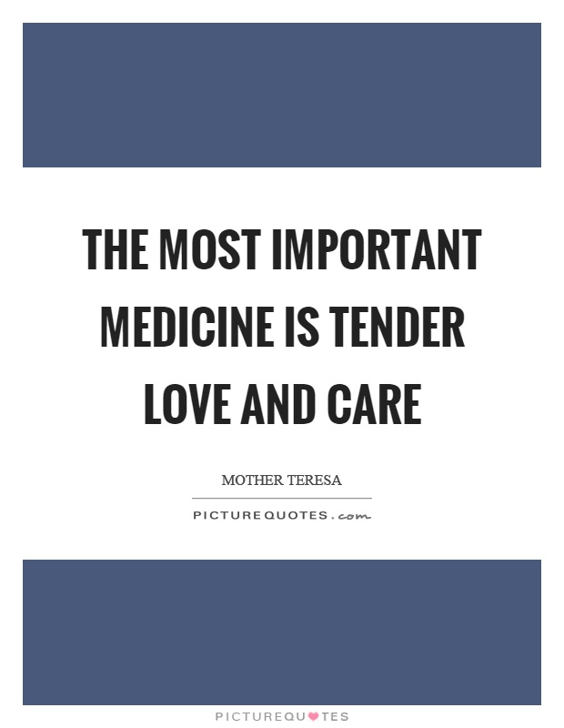 The most important medicine is tender love and care Picture Quote #1