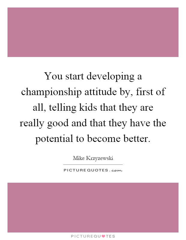 You start developing a championship attitude by, first of all, telling kids that they are really good and that they have the potential to become better Picture Quote #1