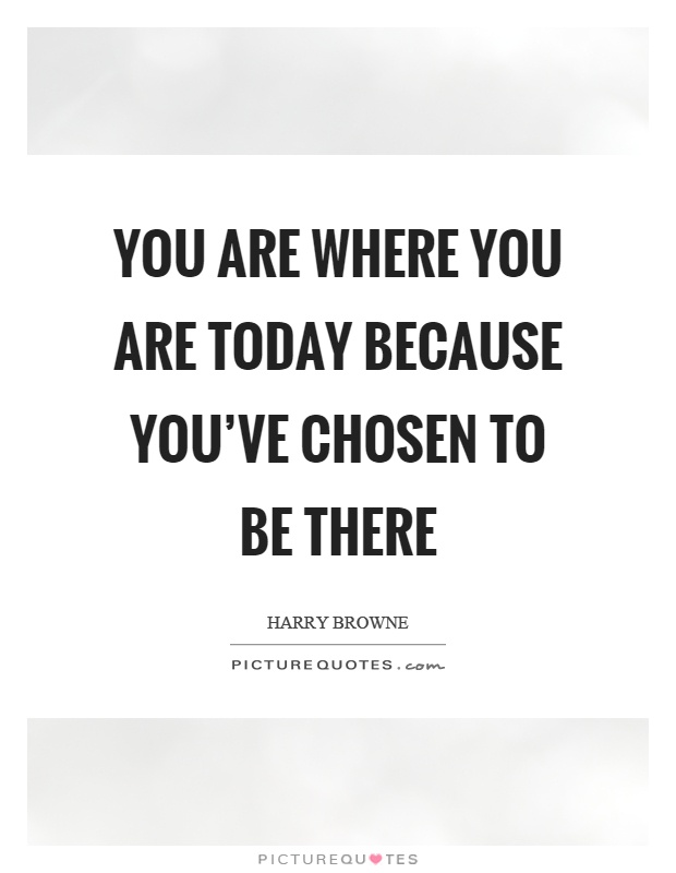 You are where you are today because you've chosen to be there Picture Quote #1