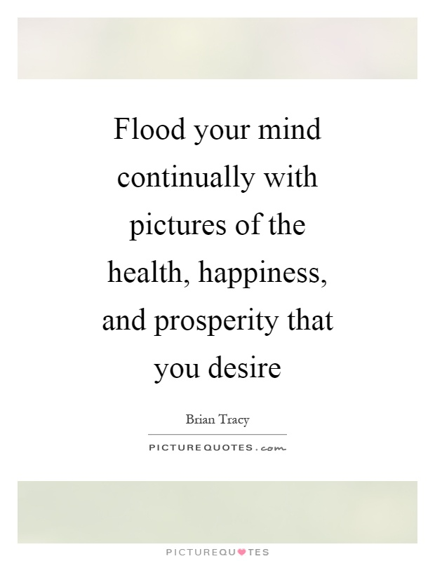 Flood your mind continually with pictures of the health, happiness, and prosperity that you desire Picture Quote #1