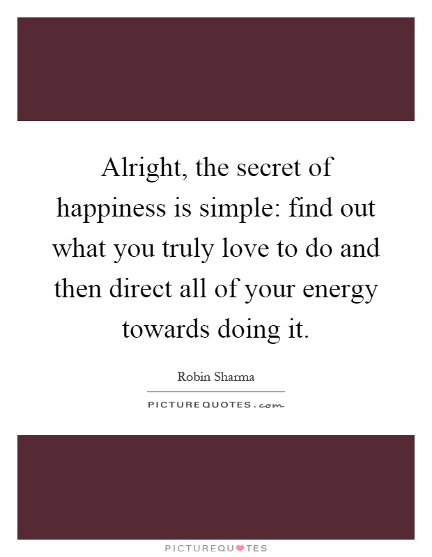 Alright, the secret of happiness is simple: find out what you truly love to do and then direct all of your energy towards doing it Picture Quote #1