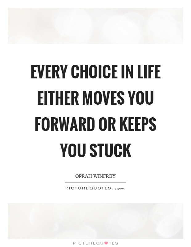 Every choice in life either moves you forward or keeps you stuck Picture Quote #1