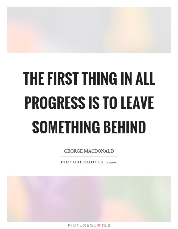 The first thing in all progress is to leave something behind Picture Quote #1