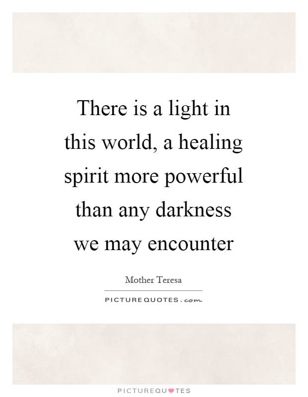 There is a light in this world, a healing spirit more powerful than any darkness we may encounter Picture Quote #1