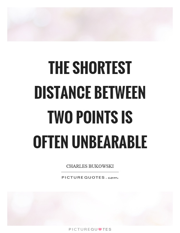 The shortest distance between two points is often unbearable Picture Quote #1