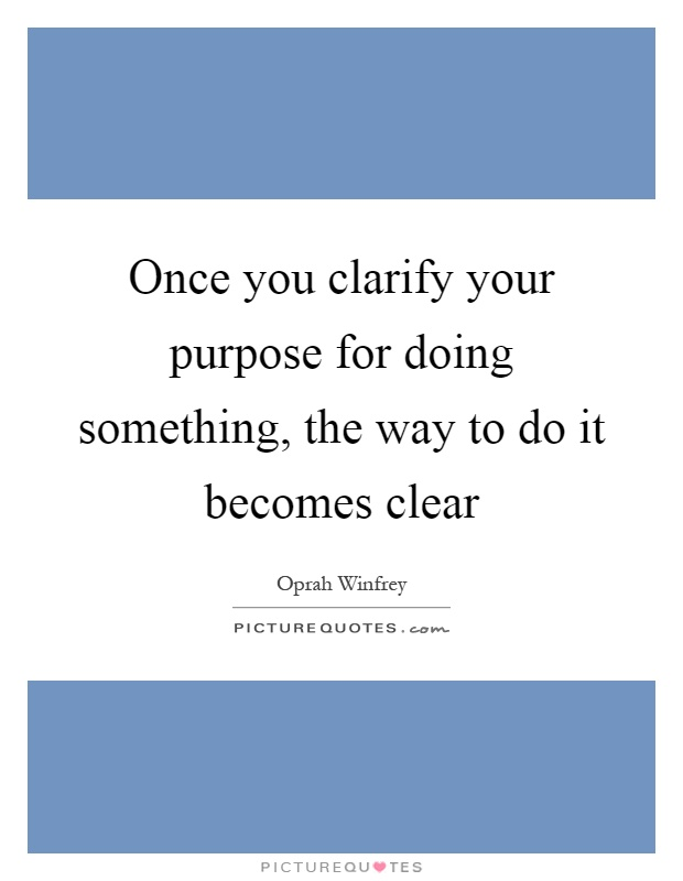 Once you clarify your purpose for doing something, the way to do it becomes clear Picture Quote #1