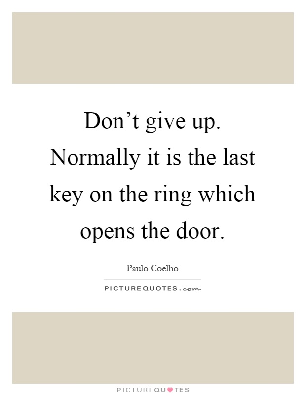 Don't give up. Normally it is the last key on the ring which opens the door Picture Quote #1