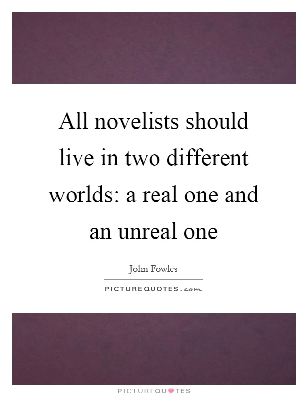 All novelists should live in two different worlds: a real one and an unreal one Picture Quote #1