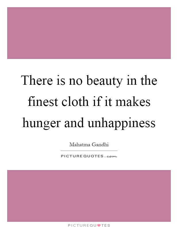 There is no beauty in the finest cloth if it makes hunger and unhappiness Picture Quote #1
