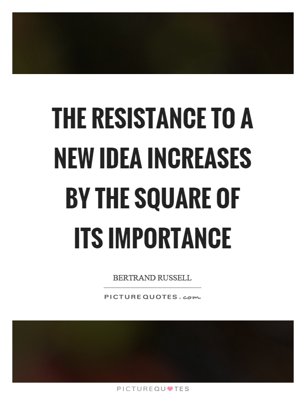 The resistance to a new idea increases by the square of its importance Picture Quote #1