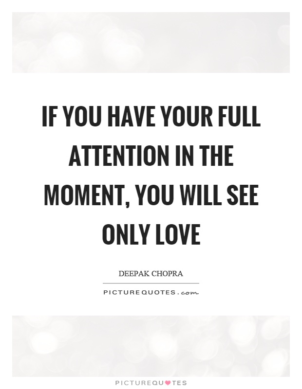 If you have your full attention in the moment, you will see only love Picture Quote #1