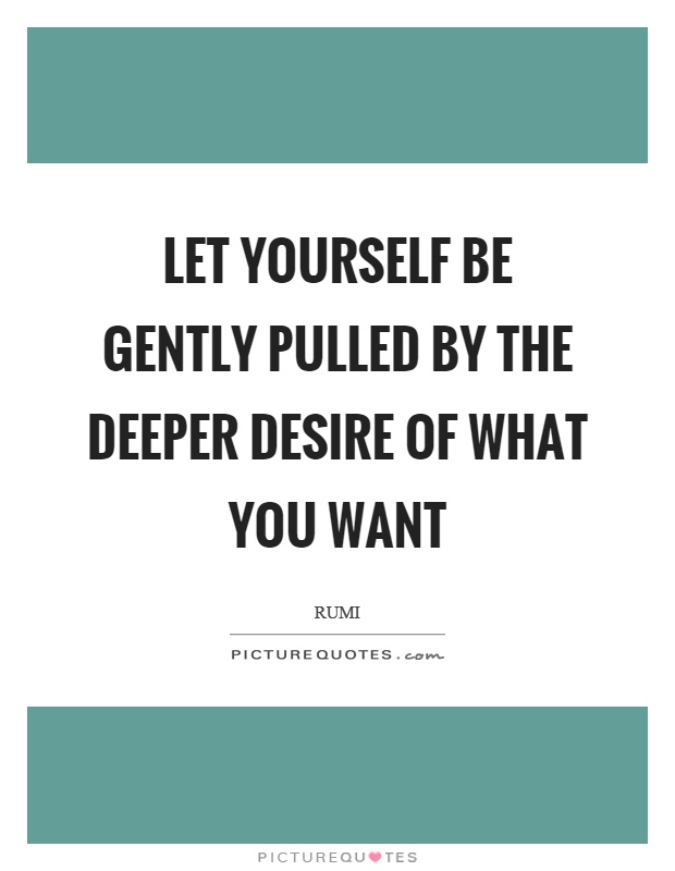 Let yourself be gently pulled by the deeper desire of what you want Picture Quote #1