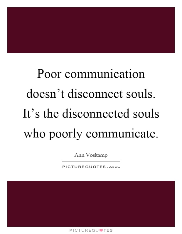Poor communication doesn't disconnect souls. It's the disconnected souls who poorly communicate Picture Quote #1