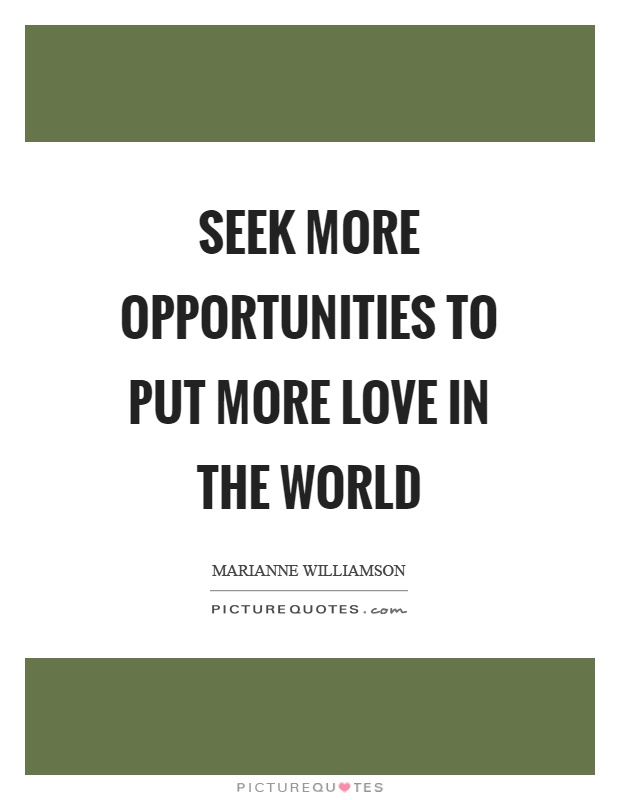 Seek more opportunities to put more love in the world Picture Quote #1