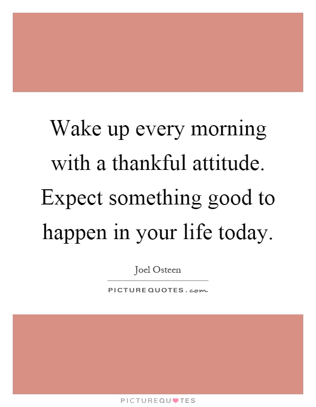 Wake up every morning with a thankful attitude. Expect something good to happen in your life today Picture Quote #1