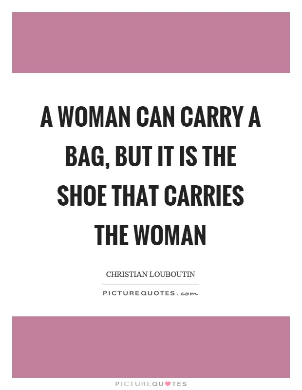 A woman can carry a bag, but it is the shoe that carries the woman Picture Quote #1
