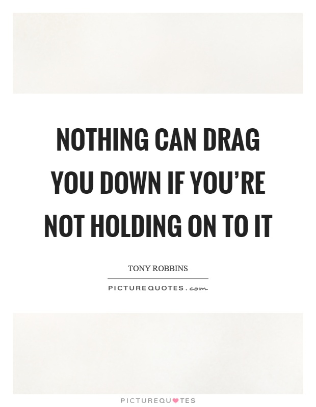 Nothing can drag you down if you're not holding on to it Picture Quote #1