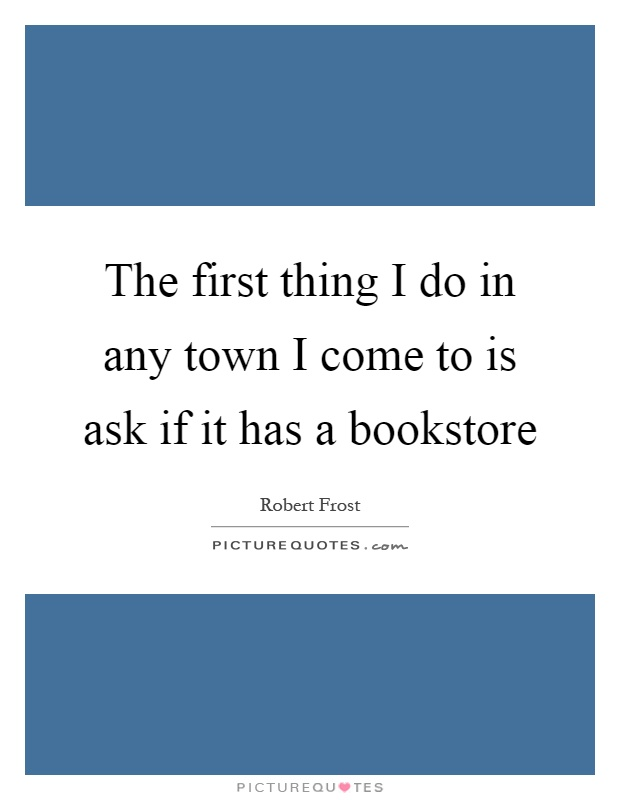The first thing I do in any town I come to is ask if it has a bookstore Picture Quote #1
