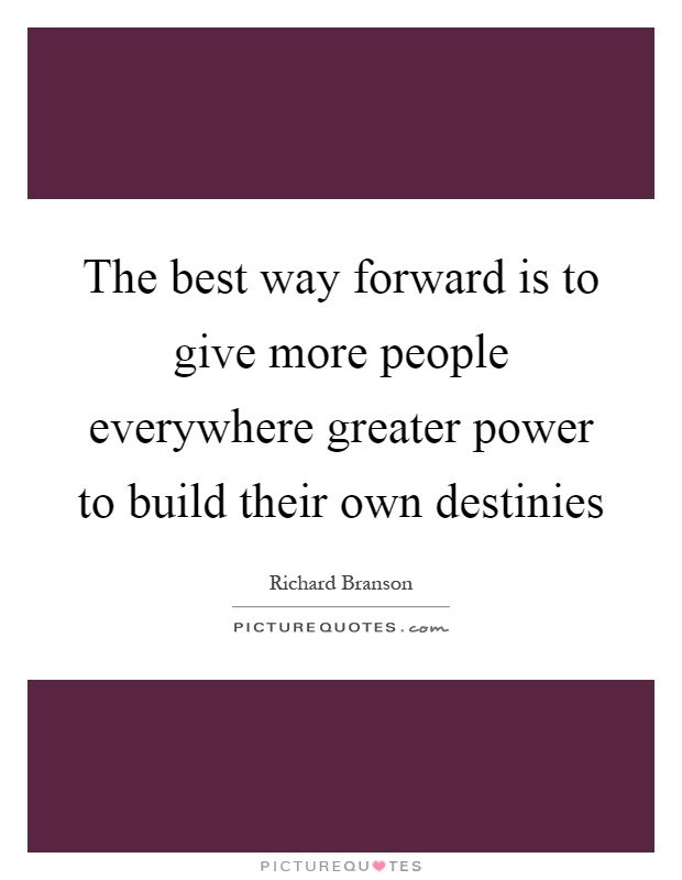 The best way forward is to give more people everywhere greater power to build their own destinies Picture Quote #1