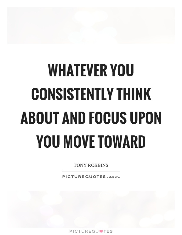 Whatever you consistently think about and focus upon you move toward Picture Quote #1