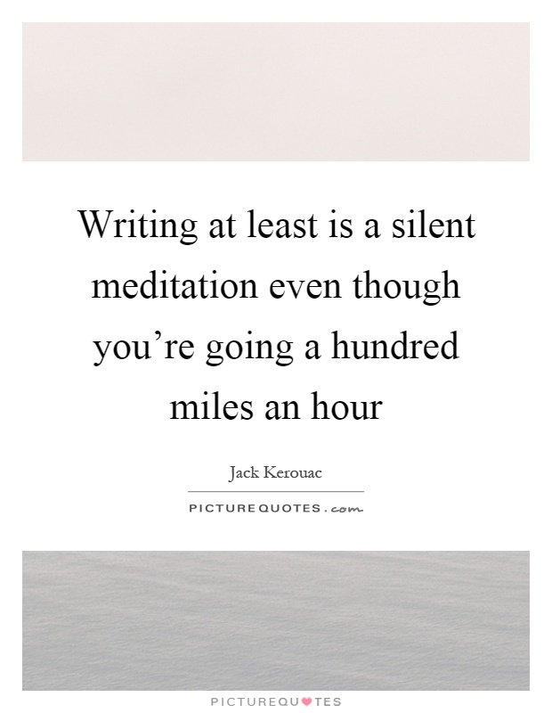 Writing at least is a silent meditation even though you're going a hundred miles an hour Picture Quote #1