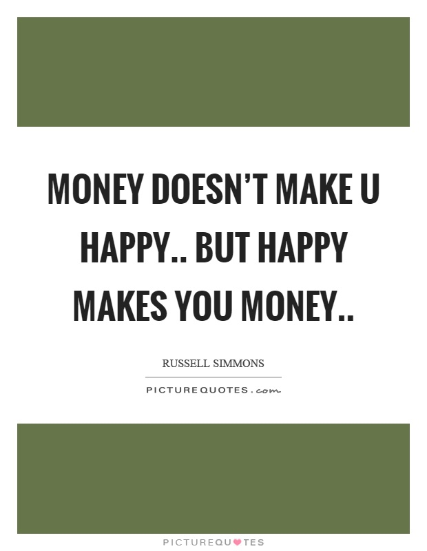 Money doesn't make u happy.. But happy makes you money Picture Quote #1