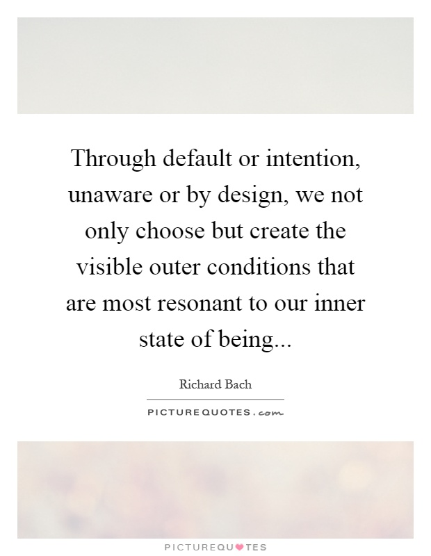Through default or intention, unaware or by design, we not only choose but create the visible outer conditions that are most resonant to our inner state of being Picture Quote #1