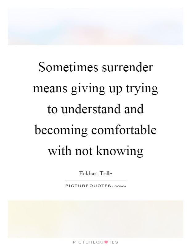 Sometimes surrender means giving up trying to understand and becoming comfortable with not knowing Picture Quote #1