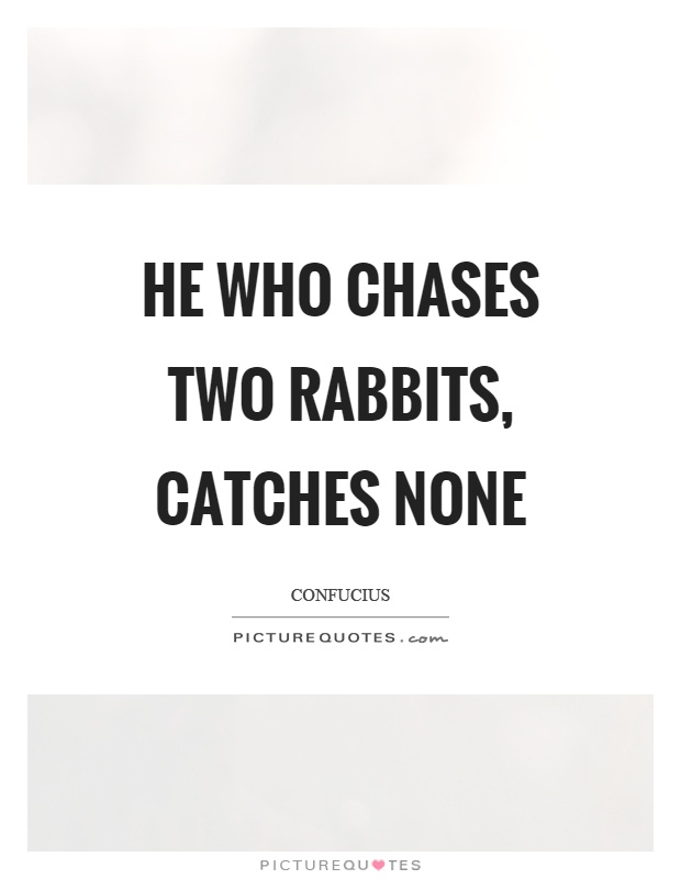 He who chases two rabbits, catches none Picture Quote #1