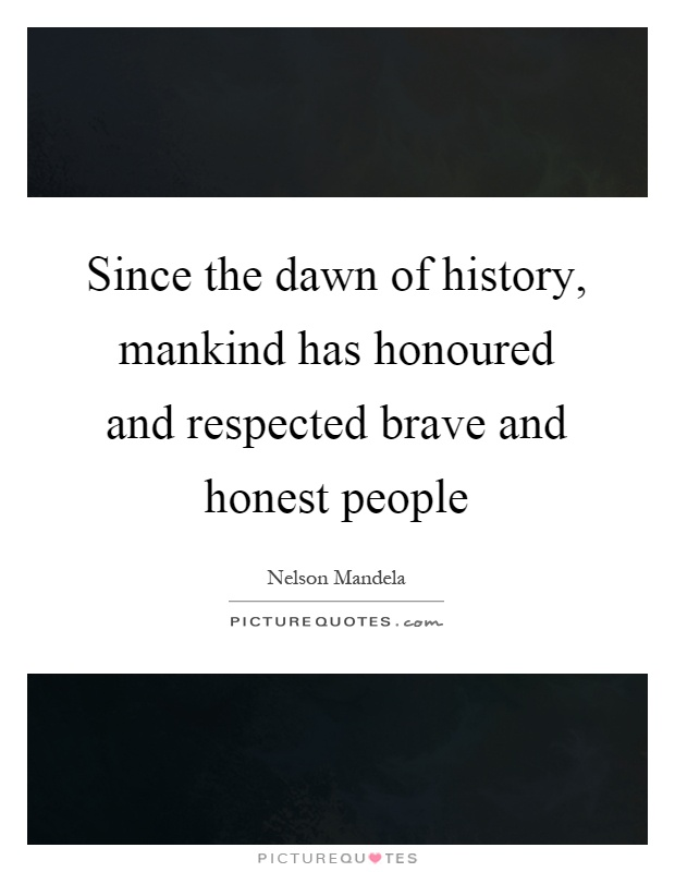 Since the dawn of history, mankind has honoured and respected brave and honest people Picture Quote #1