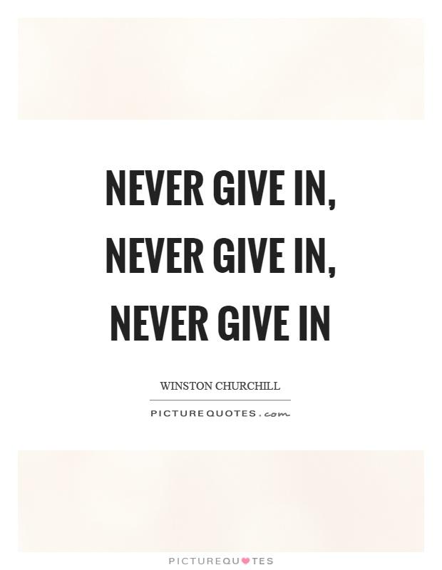 Never give in, never give in, never give in Picture Quote #1