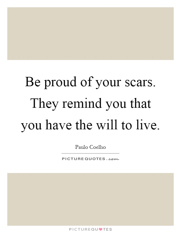 Be proud of your scars. They remind you that you have the will to live Picture Quote #1