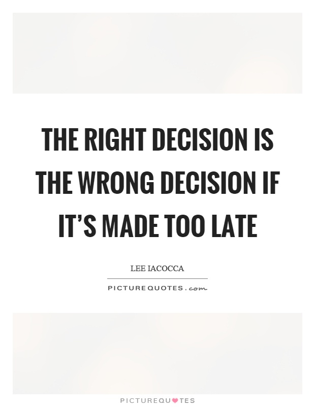 The right decision is the wrong decision if it's made too late Picture Quote #1