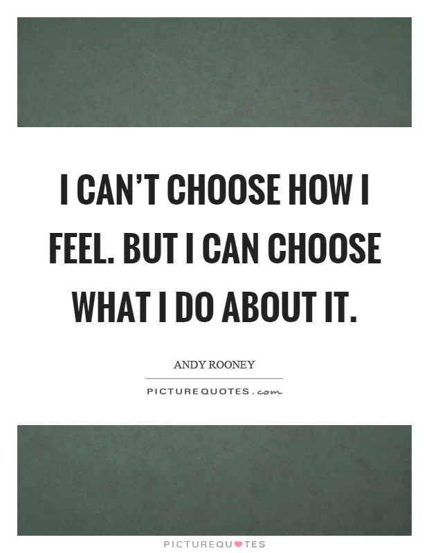 I can't choose how I feel. But I can choose what I do about it Picture Quote #1