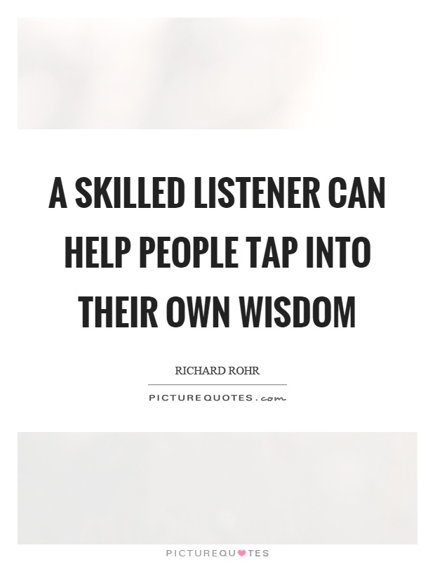 A skilled listener can help people tap into their own wisdom Picture Quote #1