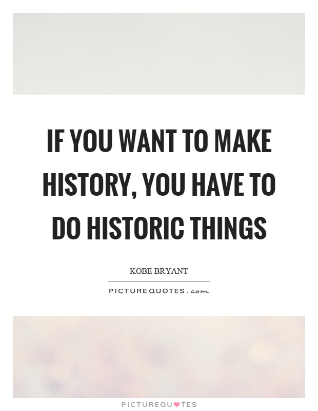 If you want to make history, you have to do historic things Picture Quote #1