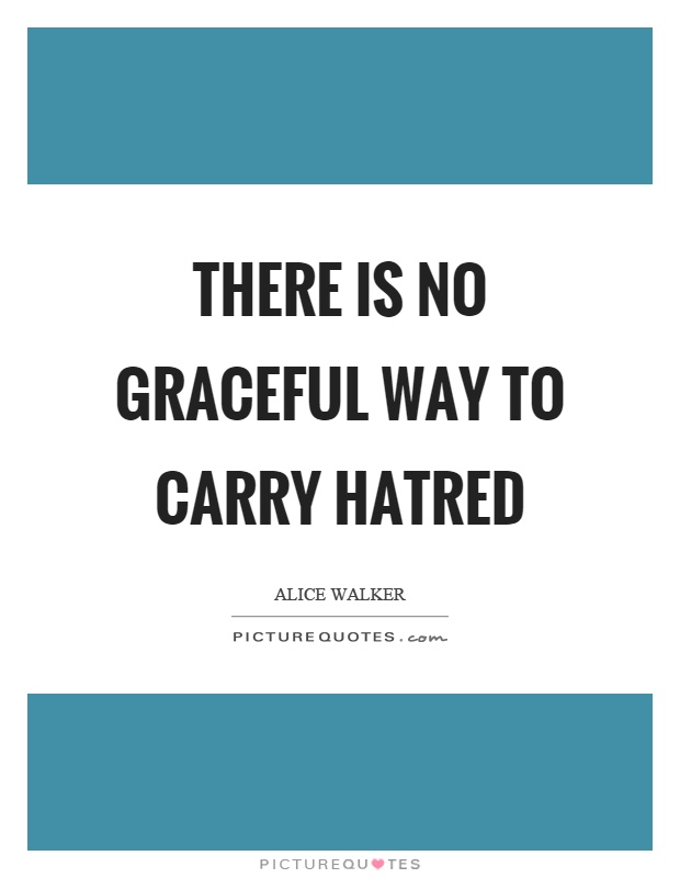 There is no graceful way to carry hatred Picture Quote #1