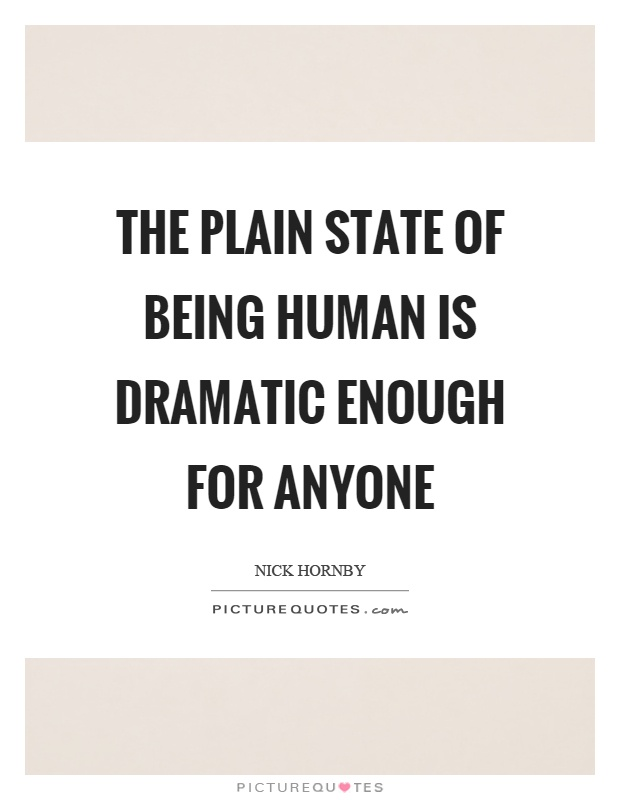 The plain state of being human is dramatic enough for anyone Picture Quote #1