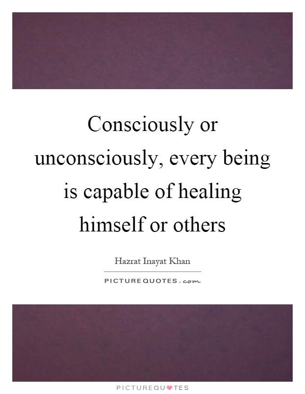 Consciously or unconsciously, every being is capable of healing himself or others Picture Quote #1