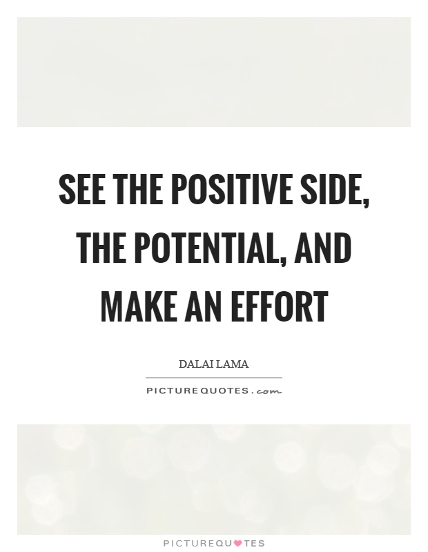 See the positive side, the potential, and make an effort Picture Quote #1