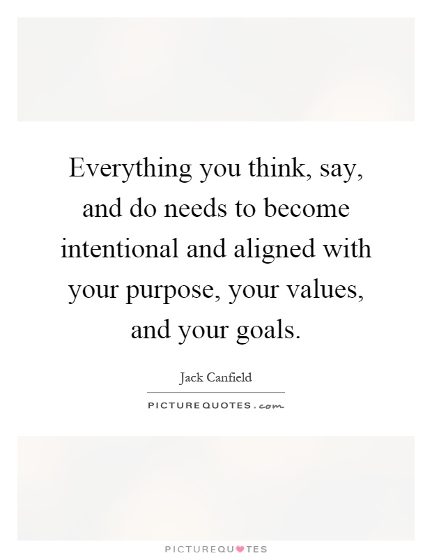 Everything you think, say, and do needs to become intentional and aligned with your purpose, your values, and your goals Picture Quote #1