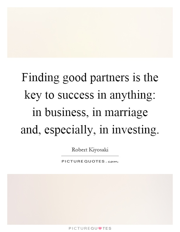 Finding good partners is the key to success in anything: in business, in marriage and, especially, in investing Picture Quote #1