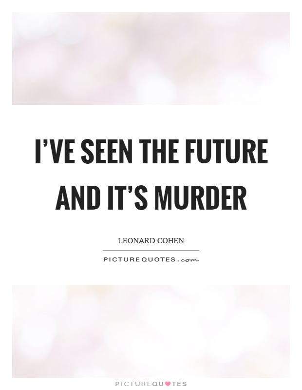 I\'ve seen the future and it\'s murder | Picture Quotes