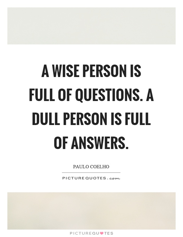 A wise person is full of questions. A dull person is full of answers Picture Quote #1