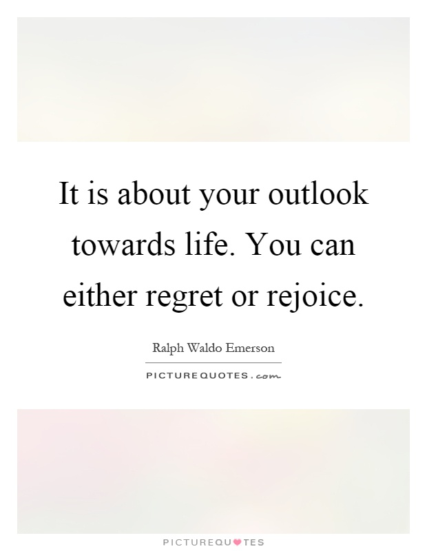 It is about your outlook towards life. You can either regret or rejoice Picture Quote #1