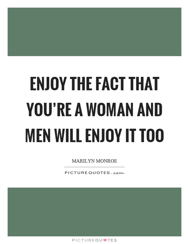 Enjoy the fact that you're a woman and men will enjoy it too Picture Quote #1