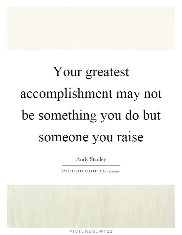 Your greatest accomplishment may not be something you do but someone you raise Picture Quote #1