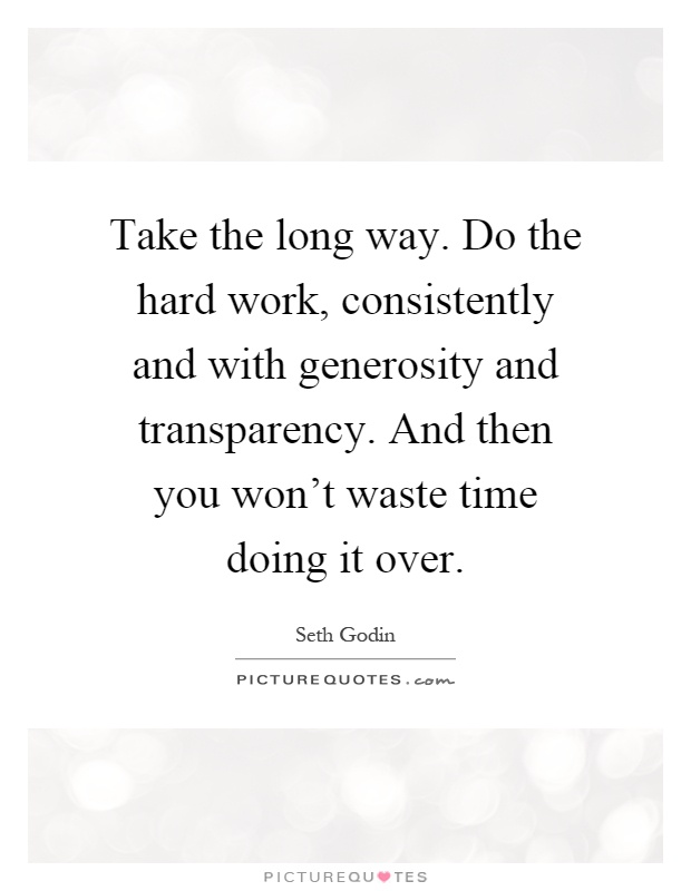 Take the long way. Do the hard work, consistently and with generosity and transparency. And then you won't waste time doing it over Picture Quote #1